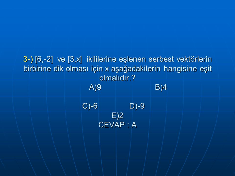 3-) [6,-2] ve [3,x] ikililerine eşlenen serbest vektörlerin birbirine dik olması için x aşağadakilerin hangisine eşit olmalıdır..